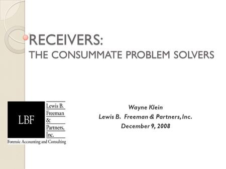 RECEIVERS: THE CONSUMMATE PROBLEM SOLVERS Wayne Klein Lewis B. Freeman & Partners, Inc. December 9, 2008.