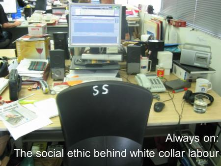 Always on: The social ethic behind white collar labour.