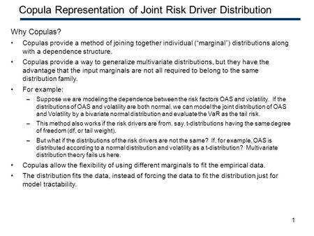 1 Confidential – Highly Restricted Copula Representation of Joint Risk Driver Distribution Why Copulas? Copulas provide a method of joining together individual.