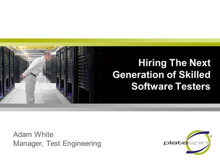 Hiring The Next Generation of Skilled Software Testers Adam White Manager, Test Engineering.