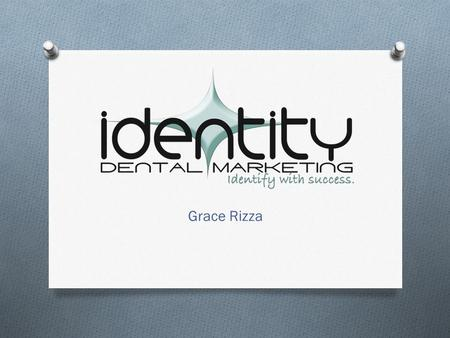 Grace Rizza. Background O Owner Identity Dental Marketing O Marquette University Alumna – O Studied Advertising & Psychology O Obsessed with dental marketing,