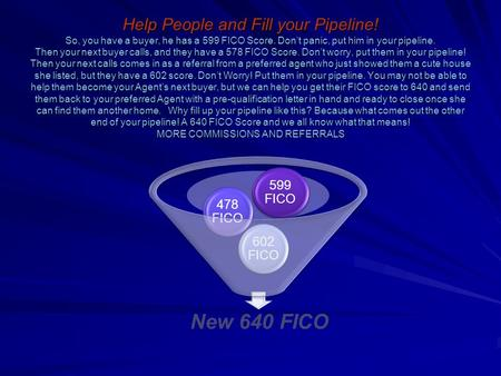 Help People and Fill your Pipeline! So, you have a buyer, he has a 599 FICO Score. Dont panic, put him in your pipeline. Then your next buyer calls, and.