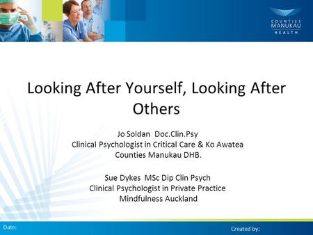 Looking After Yourself, Looking After Others Jo Soldan Doc.Clin.Psy Clinical Psychologist in Critical Care & Ko Awatea Counties Manukau DHB. Sue Dykes.