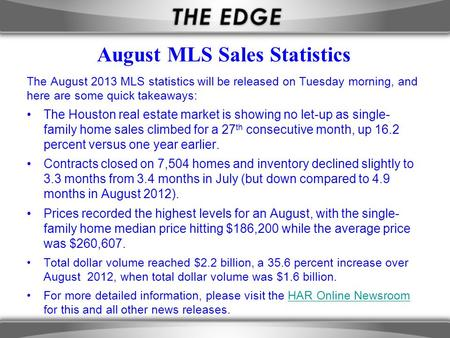 August MLS Sales Statistics The August 2013 MLS statistics will be released on Tuesday morning, and here are some quick takeaways: The Houston real estate.