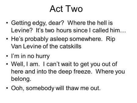 Act Two Getting edgy, dear? Where the hell is Levine? Its two hours since I called him… Hes probably asleep somewhere. Rip Van Levine of the catskills.