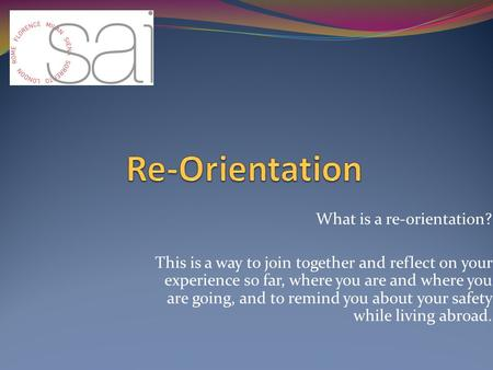 What is a re-orientation? This is a way to join together and reflect on your experience so far, where you are and where you are going, and to remind you.