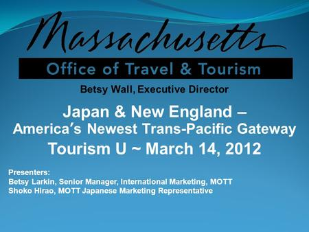 Betsy Wall, Executive Director Japan & New England – Americas Newest Trans-Pacific Gateway Tourism U ~ March 14, 2012 Presenters: Betsy Larkin, Senior.