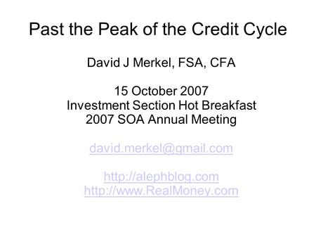 Past the Peak of the Credit Cycle David J Merkel, FSA, CFA 15 October 2007 Investment Section Hot Breakfast 2007 SOA Annual Meeting