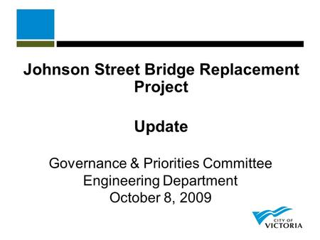 Johnson Street Bridge Replacement Project Update Governance & Priorities Committee Engineering Department October 8, 2009.