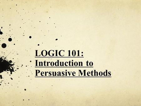 LOGIC 101: Introduction to Persuasive Methods. Errors in LOGIC (Logical Fallacies)