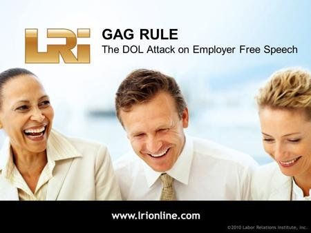 GAG RULE The DOL Attack on Employer Free Speech. No Report Required Is the persuasive communication covered by the advice exception? Report Required Is.