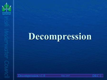 Decompression v1.0 Decompression DEC/1 May 2007. Decompression v1.0 We will cover What is Decompression?What is Decompression? Causes of Decompression.
