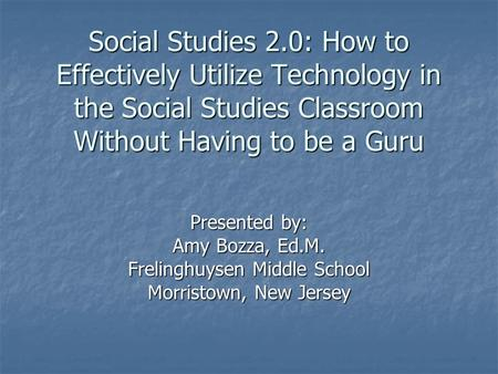 Social Studies 2.0: How to Effectively Utilize Technology in the Social Studies Classroom Without Having to be a Guru Presented by: Amy Bozza, Ed.M. Frelinghuysen.