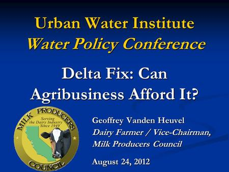 Urban Water Institute Water Policy Conference Delta Fix: Can Agribusiness Afford It? Geoffrey Vanden Heuvel Dairy Farmer / Vice-Chairman, Milk Producers.