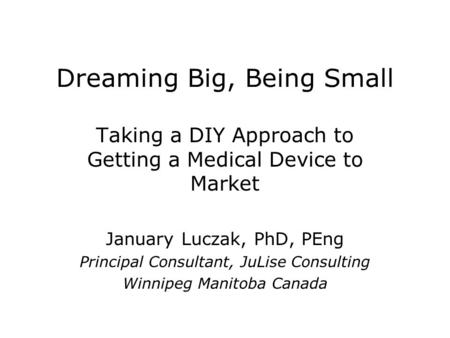 Dreaming Big, Being Small Taking a DIY Approach to Getting a Medical Device to Market January Luczak, PhD, PEng Principal Consultant, JuLise Consulting.