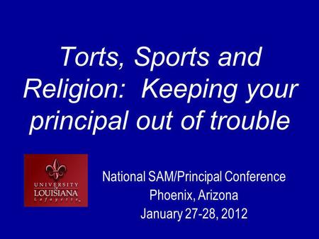 Torts, Sports and Religion: Keeping your principal out of trouble National SAM/Principal Conference Phoenix, Arizona January 27-28, 2012.
