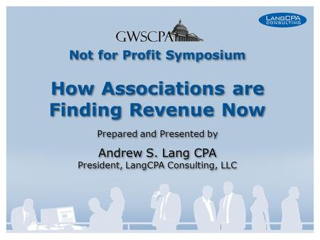 Not for Profit Symposium How Associations are Finding Revenue Now Prepared and Presented by Andrew S. Lang CPA President, LangCPA Consulting, LLC Not for.