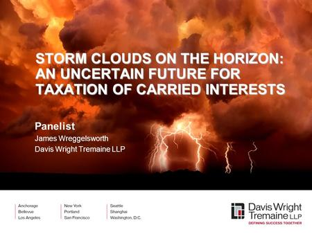 STORM CLOUDS ON THE HORIZON: AN UNCERTAIN FUTURE FOR TAXATION OF CARRIED INTERESTS Panelist James Wreggelsworth Davis Wright Tremaine LLP.