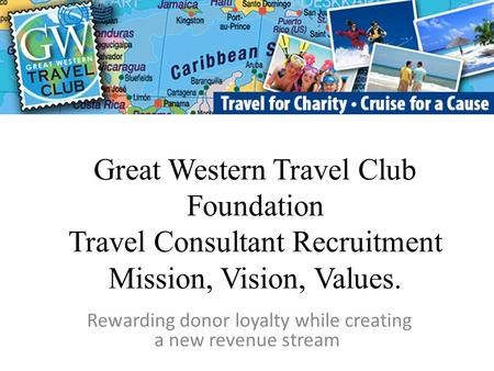 Great Western Travel Club Foundation Travel Consultant Recruitment Mission, Vision, Values. Rewarding donor loyalty while creating a new revenue stream.