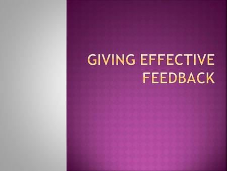 1. To understand what feedback means in teaching 2. To understand how feedback to students can affect their learning 3. To learn some effective ways of.