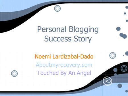 Personal Blogging Success Story Noemi Lardizabal-Dado Aboutmyrecovery.com Touched By An Angel Noemi Lardizabal-Dado Aboutmyrecovery.com Touched By An Angel.