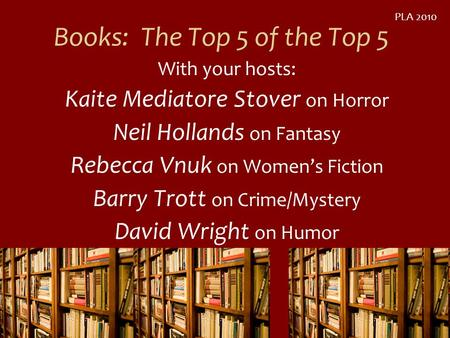 Books: The Top 5 of the Top 5 With your hosts: Kaite Mediatore Stover on Horror Neil Hollands on Fantasy Rebecca Vnuk on Womens Fiction Barry Trott on.
