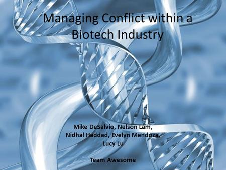 Managing Conflict within a Biotech Industry Mike DeSalvio, Nelson Lam, Nidhal Haddad, Evelyn Mendoza, Lucy Lu Team Awesome.