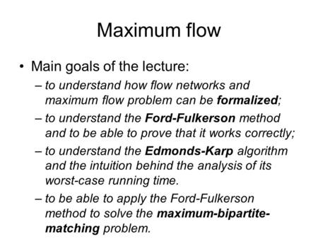 Maximum flow Main goals of the lecture: –to understand how flow networks and maximum flow problem can be formalized; –to understand the Ford-Fulkerson.