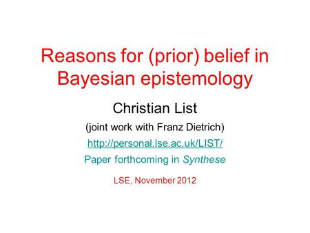 Reasons for (prior) belief in Bayesian epistemology Christian List (joint work with Franz Dietrich)  Paper forthcoming in.