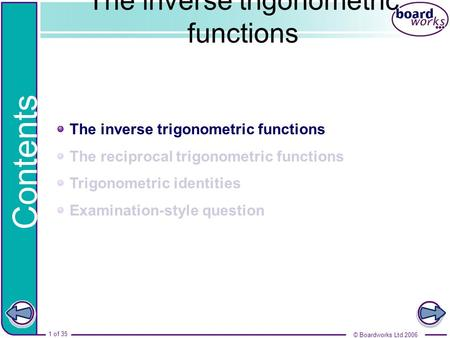 The inverse trigonometric functions The reciprocal trigonometric functions Trigonometric identities Examination-style question Contents © Boardworks Ltd.
