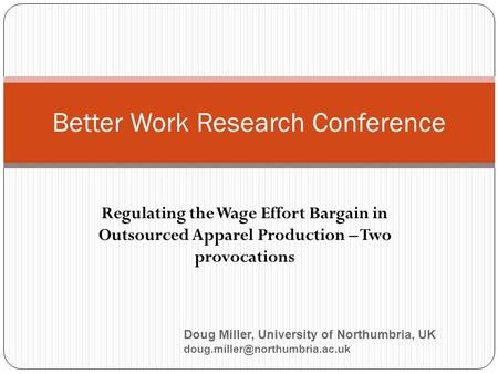 Regulating the Wage Effort Bargain in Outsourced Apparel Production – Two provocations Better Work Research Conference Doug Miller, University of Northumbria,
