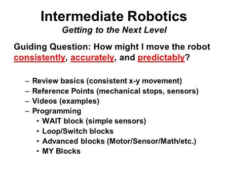 Intermediate Robotics Getting to the Next Level Guiding Question: How might I move the robot consistently, accurately, and predictably? –Review basics.