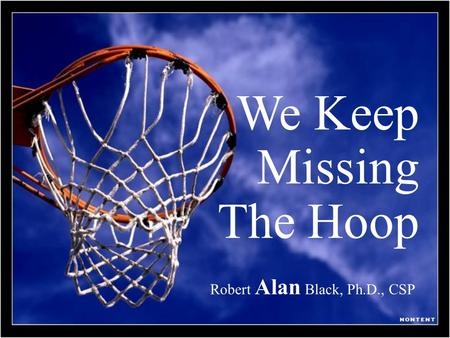 We Keep Missing The Hoop Robert Alan Black, Ph.D., CSP.