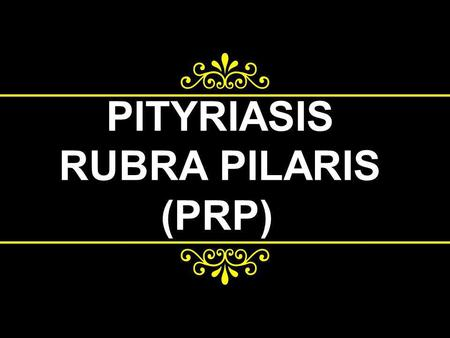 PITYRIASIS RUBRA PILARIS (PRP). Etiology The etiology is unknown A familial form of the disease exists, with an autosomal dominant inheritance pattern;