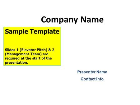 Company Name Presenter Name Contact Info Sample Template Slides 1 (Elevator Pitch) & 2 (Management Team) are required at the start of the presentation.