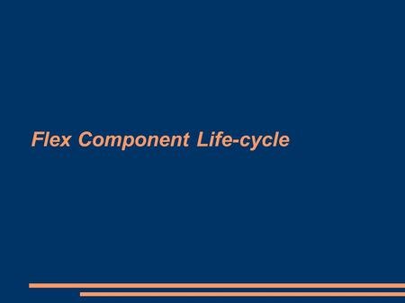 Flex Component Life-cycle. What is it? Sequence of steps that occur when you create a component object from a component class. As part of this process,