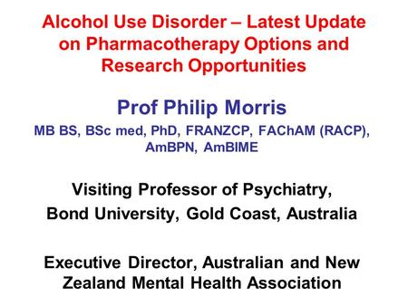 Alcohol Use Disorder – Latest Update on Pharmacotherapy Options and Research Opportunities Prof Philip Morris MB BS, BSc med, PhD, FRANZCP, FAChAM (RACP),