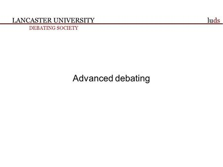 LANCASTER UNIVERSITY DEBATING SOCIETY luds Advanced debating.