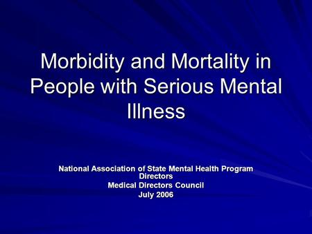 Morbidity and Mortality in People with Serious Mental Illness National Association of State Mental Health Program Directors Medical Directors Council July.