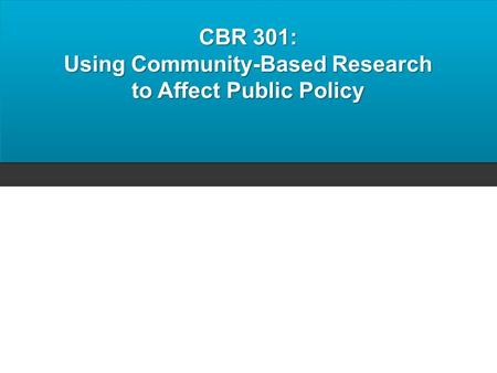 CBR 301: Using Community-Based Research to Affect Public Policy.
