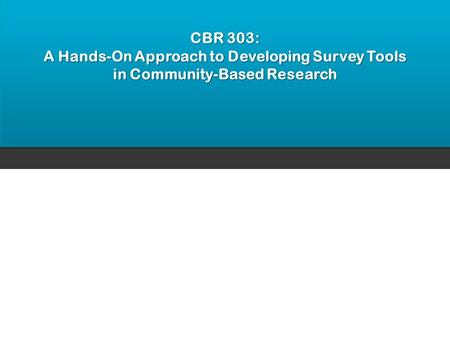 CBR 303: A Hands-On Approach to Developing Survey Tools in Community-Based Research.