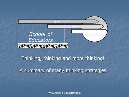 Thinking, thinking and more thinking! A summary of many thinking strategies School of Educators Learn Create Sustain www.schoolofeducators.com.