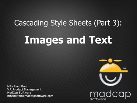 Mike Hamilton V.P. Product Management MadCap Software Cascading Style Sheets (Part 3): Images and Text.