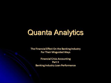 Quanta Analytics The Financial Effect On the Banking Industry For Their Misguided Ways Financial Crisis Accounting Part II Banking Industry Loan Performance.