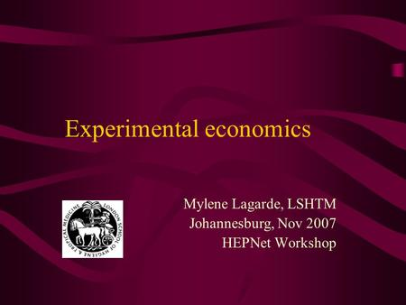 Experimental economics Mylene Lagarde, LSHTM Johannesburg, Nov 2007 HEPNet Workshop.