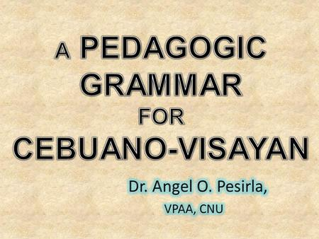A.Cebuano-Visayan: Required General Education Academic Component (6 units) for B.A. and B.S. Programs (CMO # 44, S. 1997) B.Pedagogic Grammar: Structural.