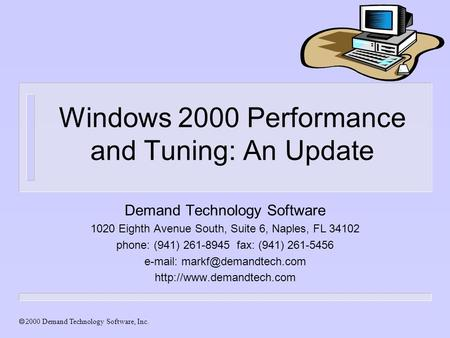 Demand Technology Software, Inc. Windows 2000 Performance and Tuning: An Update Demand Technology Software 1020 Eighth Avenue South, Suite 6, Naples, FL.