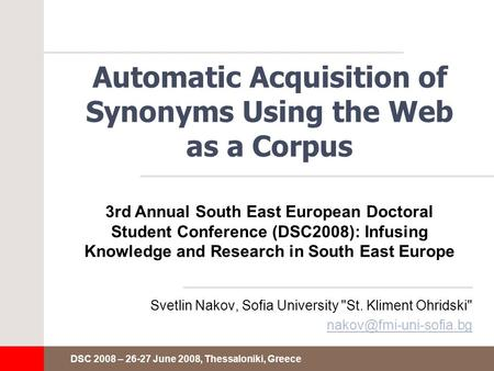 DSC 2008 – 26-27 June 2008, Thessaloniki, Greece Automatic Acquisition of Synonyms Using the Web as a Corpus Svetlin Nakov, Sofia University St. Kliment.