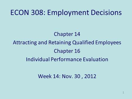 ECON 308: Employment Decisions Chapter 14 Attracting and Retaining Qualified Employees Chapter 16 Individual Performance Evaluation Week 14: Nov. 30, 2012.