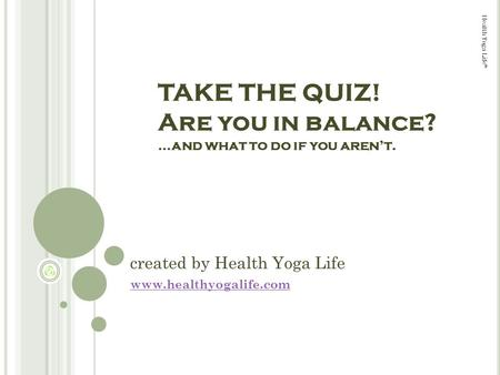 Health Yoga Life © created by Health Yoga Life www.healthyogalife.com TAKE THE QUIZ! Are you in balance? …and what to do if you arent.